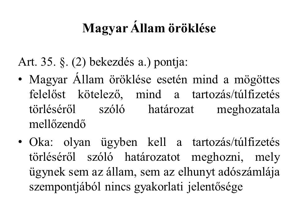 Magyar Állam öröklése Art. 35. §. (2) bekezdés a.) pontja: Magyar Állam öröklése esetén mind a mögöttes felelőst kötelező, mind a tartozás/túlfizetés