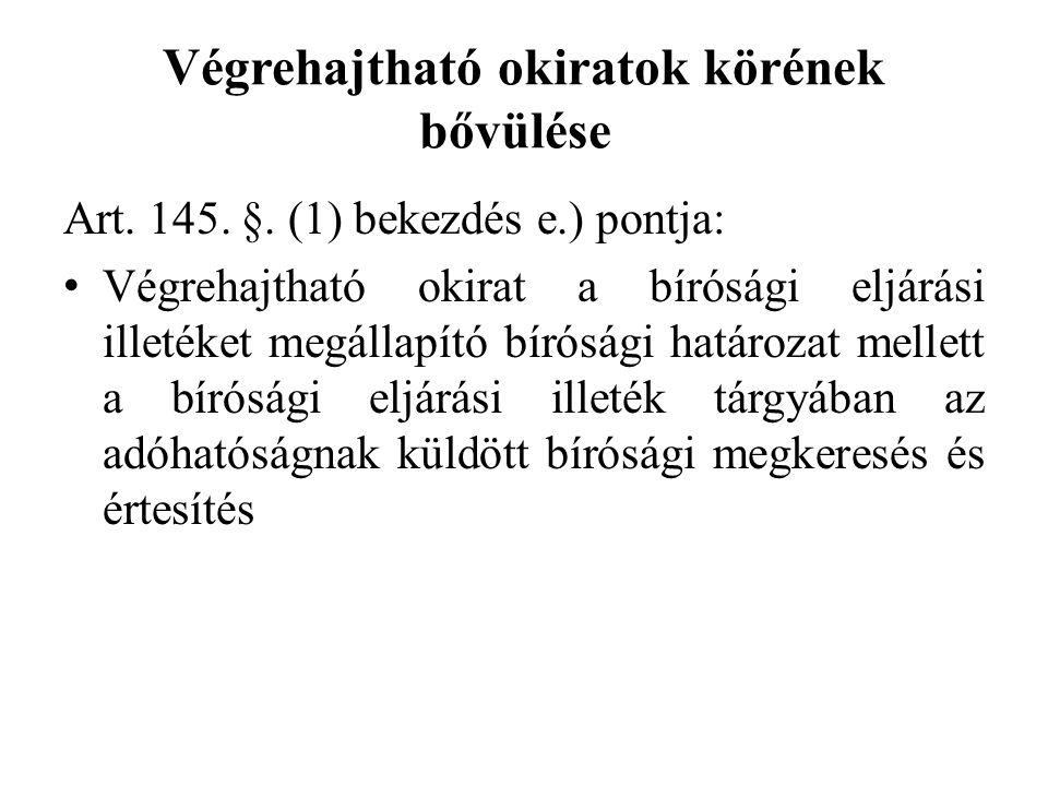 Végrehajtható okiratok körének bővülése Art. 145. §. (1) bekezdés e.) pontja: Végrehajtható okirat a bírósági eljárási illetéket megállapító bírósági