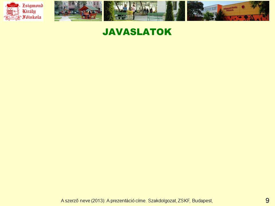 9 JAVASLATOK A szerző neve (2013): A prezentáció címe. Szakdolgozat, ZSKF, Budapest,