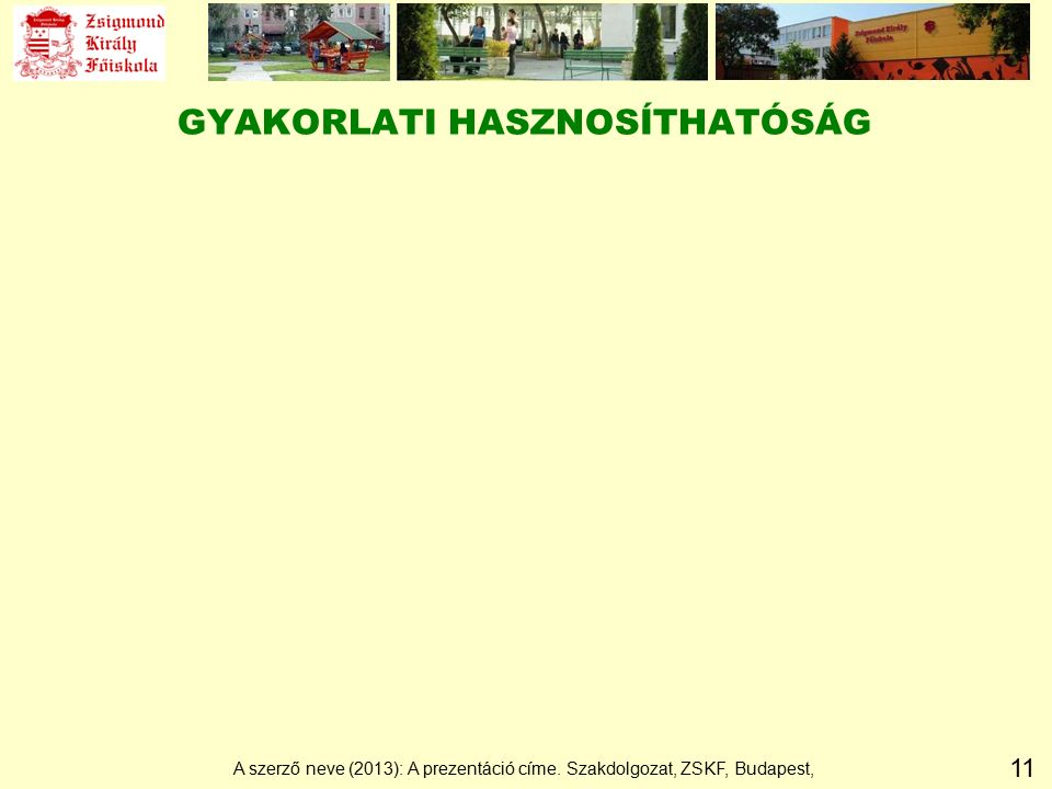 11 GYAKORLATI HASZNOSÍTHATÓSÁG A szerző neve (2013): A prezentáció címe. Szakdolgozat, ZSKF, Budapest,