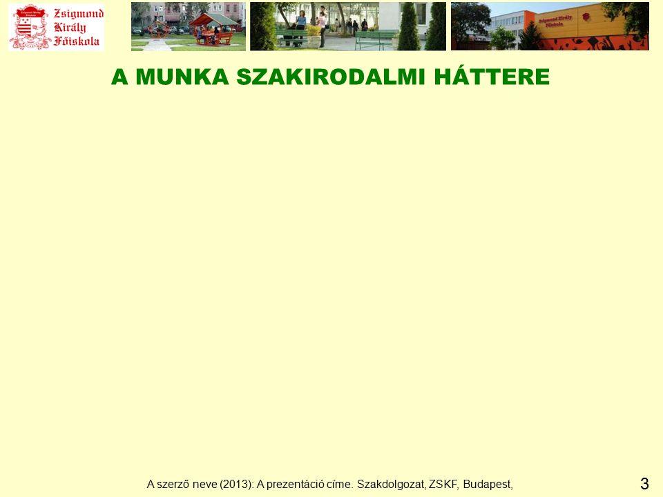3 A MUNKA SZAKIRODALMI HÁTTERE A szerző neve (2013): A prezentáció címe. Szakdolgozat, ZSKF, Budapest,