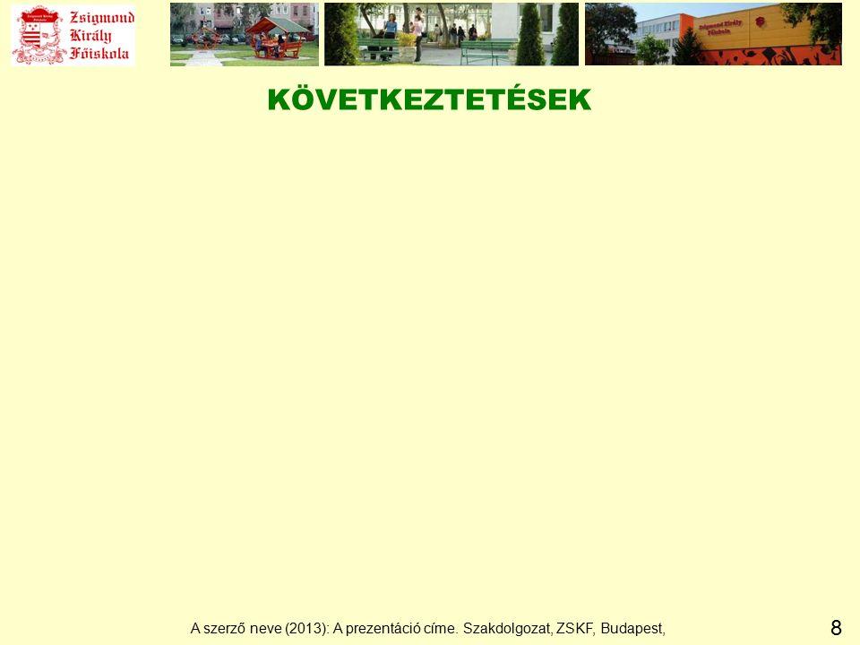 8 KÖVETKEZTETÉSEK A szerző neve (2013): A prezentáció címe. Szakdolgozat, ZSKF, Budapest,
