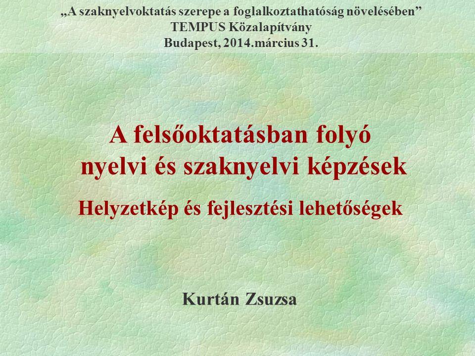 """Kurtán Zsuzsa A felsőoktatásban folyó nyelvi és szaknyelvi képzések Helyzetkép és fejlesztési lehetőségek """"A szaknyelvoktatás szerepe a foglalkoztathatóság növelésében TEMPUS Közalapítvány Budapest, 2014.március 31."""