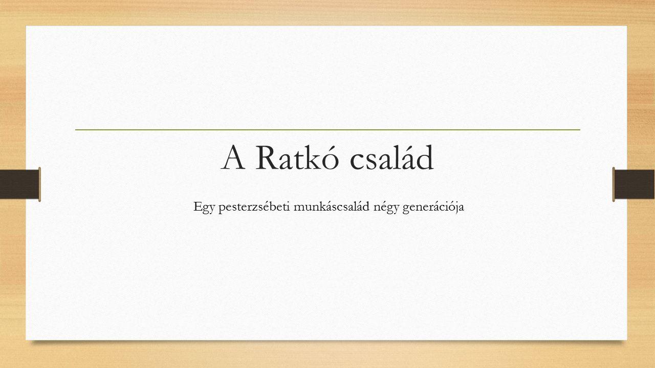A Ratkó család Egy pesterzsébeti munkáscsalád négy generációja