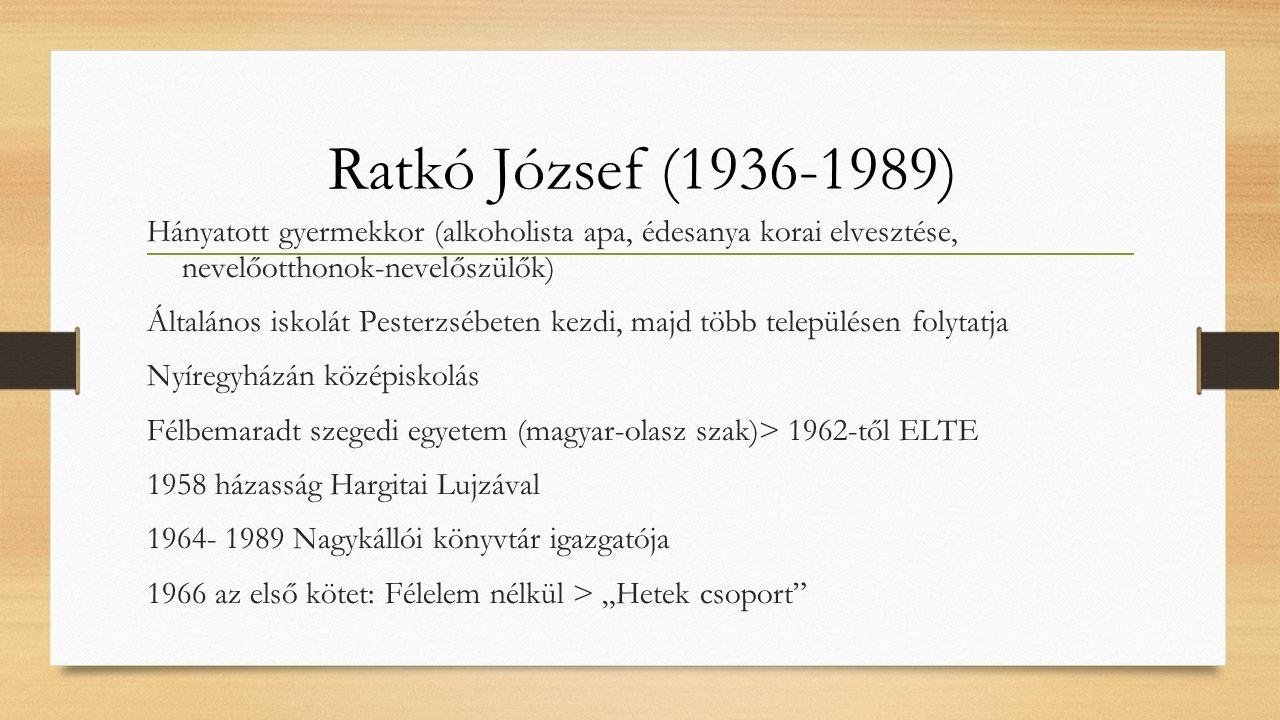 """Ratkó József (1936-1989) Hányatott gyermekkor (alkoholista apa, édesanya korai elvesztése, nevelőotthonok-nevelőszülők) Általános iskolát Pesterzsébeten kezdi, majd több településen folytatja Nyíregyházán középiskolás Félbemaradt szegedi egyetem (magyar-olasz szak)> 1962-től ELTE 1958 házasság Hargitai Lujzával 1964- 1989 Nagykállói könyvtár igazgatója 1966 az első kötet: Félelem nélkül > """"Hetek csoport"""