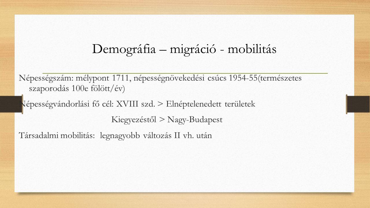 Demográfia – migráció - mobilitás Népességszám: mélypont 1711, népességnövekedési csúcs 1954-55(természetes szaporodás 100e fölött/év) Népességvándorlási fő cél: XVIII szd.