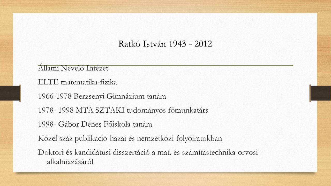 Ratkó István 1943 - 2012 Állami Nevelő Intézet ELTE matematika-fizika 1966-1978 Berzsenyi Gimnázium tanára 1978- 1998 MTA SZTAKI tudományos főmunkatár