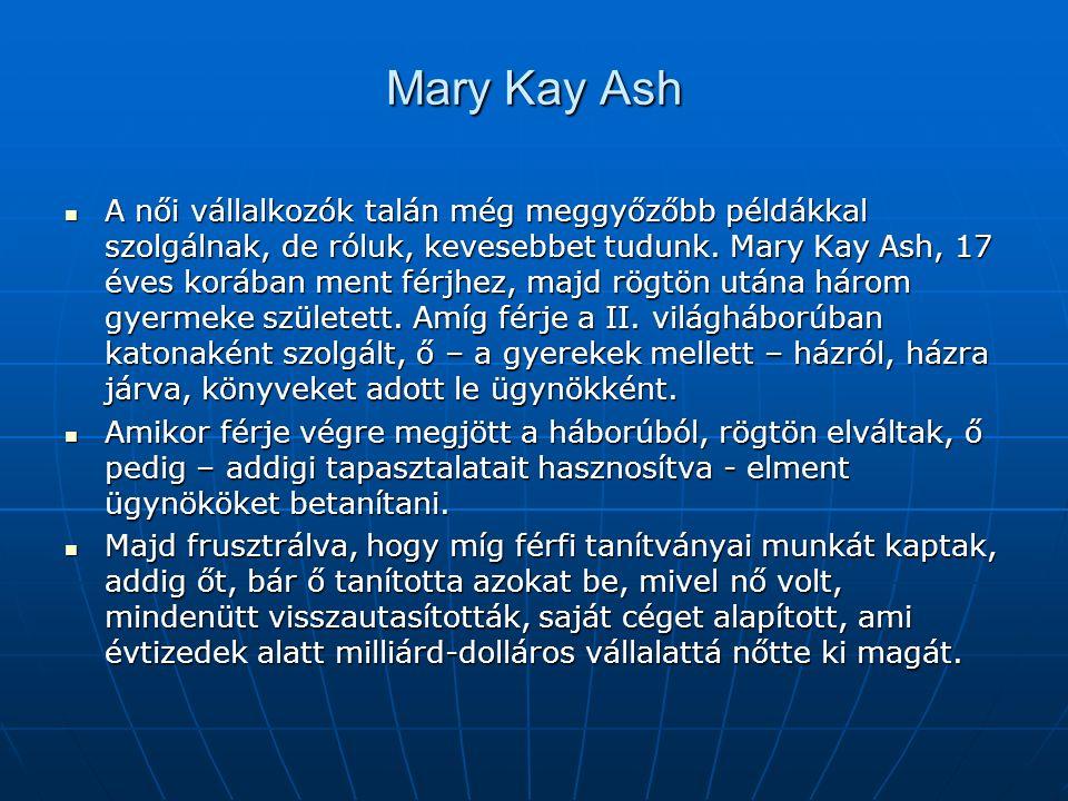 Mary Kay Ash A női vállalkozók talán még meggyőzőbb példákkal szolgálnak, de róluk, kevesebbet tudunk.