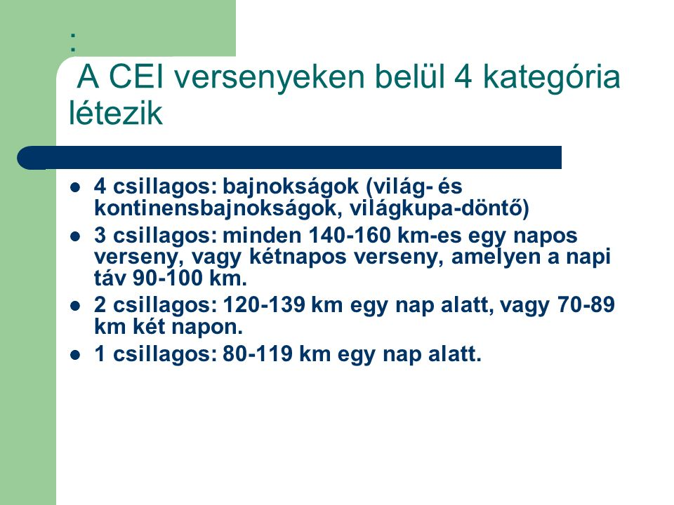 : A CEI versenyeken belül 4 kategória létezik 4 csillagos: bajnokságok (világ- és kontinensbajnokságok, világkupa-döntő) 3 csillagos: minden 140-160 km-es egy napos verseny, vagy kétnapos verseny, amelyen a napi táv 90-100 km.