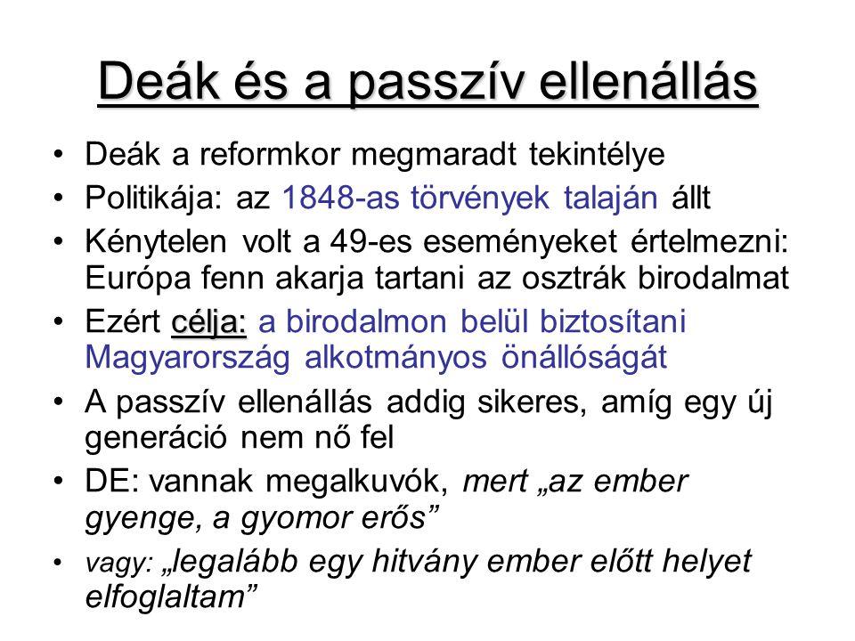 """Deák és a passzív ellenállás Deák a reformkor megmaradt tekintélye Politikája: az 1848-as törvények talaján állt Kénytelen volt a 49-es eseményeket értelmezni: Európa fenn akarja tartani az osztrák birodalmat célja:Ezért célja: a birodalmon belül biztosítani Magyarország alkotmányos önállóságát A passzív ellenállás addig sikeres, amíg egy új generáció nem nő fel DE: vannak megalkuvók, mert """"az ember gyenge, a gyomor erős vagy: """"legalább egy hitvány ember előtt helyet elfoglaltam"""