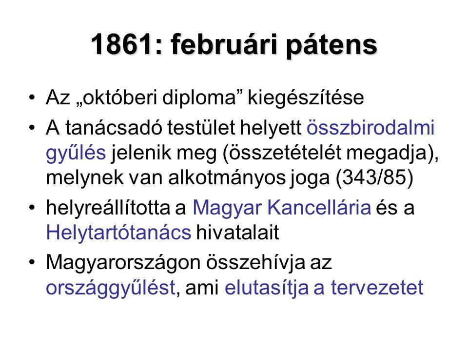 """1861: februári pátens Az """"októberi diploma kiegészítése A tanácsadó testület helyett összbirodalmi gyűlés jelenik meg (összetételét megadja), melynek van alkotmányos joga (343/85) helyreállította a Magyar Kancellária és a Helytartótanács hivatalait Magyarországon összehívja az országgyűlést, ami elutasítja a tervezetet"""