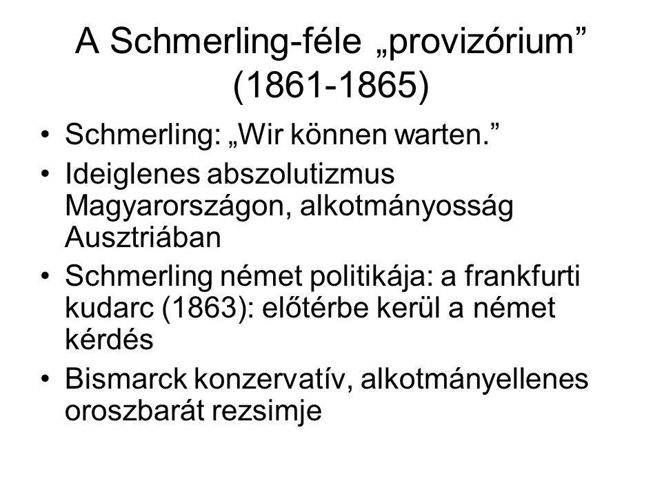 """A Schmerling-féle """"provizórium (1861-1865) Schmerling: """"Wir können warten. Ideiglenes abszolutizmus Magyarországon, alkotmányosság Ausztriában Schmerling német politikája: a frankfurti kudarc (1863): előtérbe kerül a német kérdés Bismarck konzervatív, alkotmányellenes oroszbarát rezsimje"""