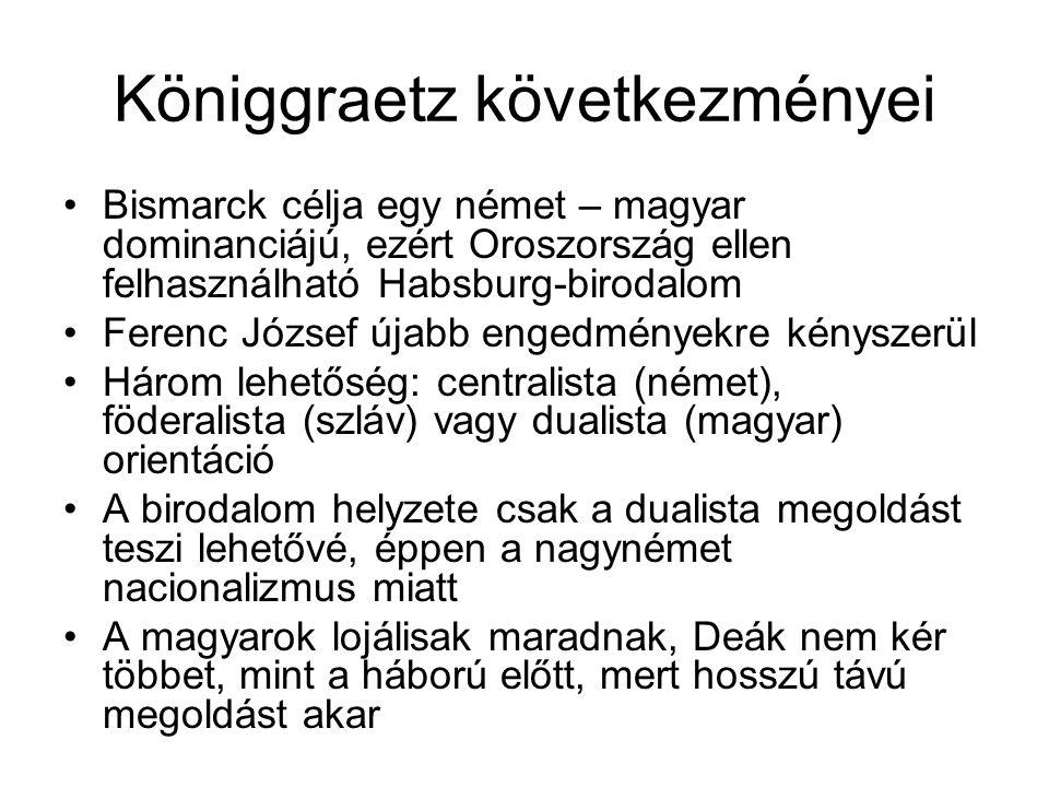 Königgraetz következményei Bismarck célja egy német – magyar dominanciájú, ezért Oroszország ellen felhasználható Habsburg-birodalom Ferenc József újabb engedményekre kényszerül Három lehetőség: centralista (német), föderalista (szláv) vagy dualista (magyar) orientáció A birodalom helyzete csak a dualista megoldást teszi lehetővé, éppen a nagynémet nacionalizmus miatt A magyarok lojálisak maradnak, Deák nem kér többet, mint a háború előtt, mert hosszú távú megoldást akar