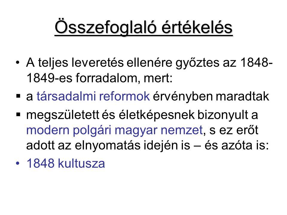 Összefoglaló értékelés A teljes leveretés ellenére győztes az 1848- 1849-es forradalom, mert:  a társadalmi reformok érvényben maradtak  megszületett és életképesnek bizonyult a modern polgári magyar nemzet, s ez erőt adott az elnyomatás idején is – és azóta is: 1848 kultusza