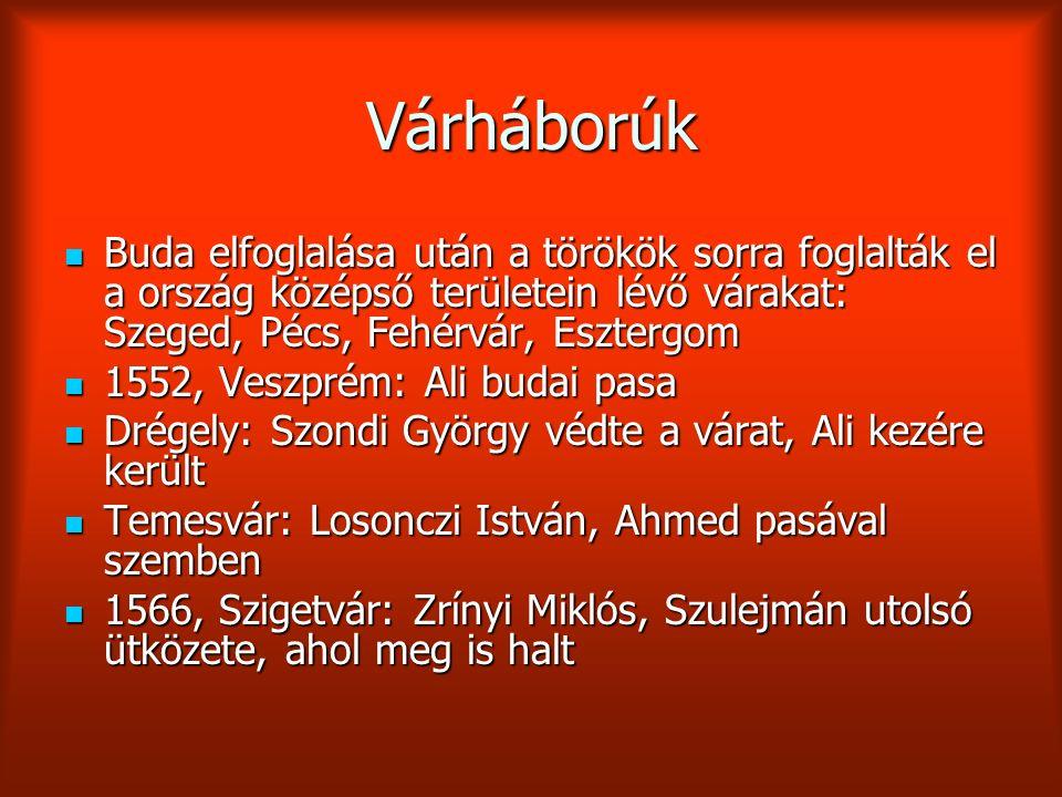 Várháborúk Buda elfoglalása után a törökök sorra foglalták el a ország középső területein lévő várakat: Szeged, Pécs, Fehérvár, Esztergom Buda elfoglalása után a törökök sorra foglalták el a ország középső területein lévő várakat: Szeged, Pécs, Fehérvár, Esztergom 1552, Veszprém: Ali budai pasa 1552, Veszprém: Ali budai pasa Drégely: Szondi György védte a várat, Ali kezére került Drégely: Szondi György védte a várat, Ali kezére került Temesvár: Losonczi István, Ahmed pasával szemben Temesvár: Losonczi István, Ahmed pasával szemben 1566, Szigetvár: Zrínyi Miklós, Szulejmán utolsó ütközete, ahol meg is halt 1566, Szigetvár: Zrínyi Miklós, Szulejmán utolsó ütközete, ahol meg is halt