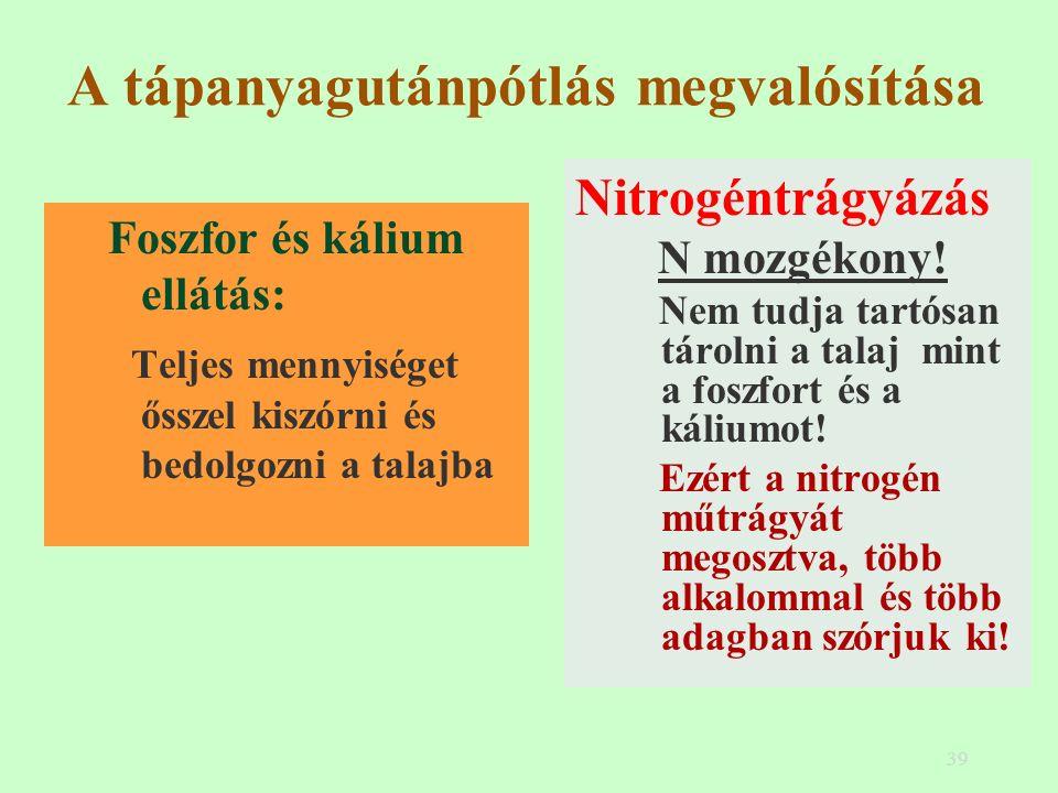 39 A tápanyagutánpótlás megvalósítása Foszfor és kálium ellátás: Teljes mennyiséget ősszel kiszórni és bedolgozni a talajba Nitrogéntrágyázás N mozgékony.