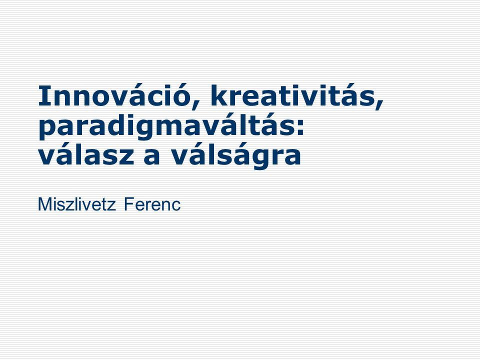 Innováció, kreativitás, paradigmaváltás: válasz a válságra Miszlivetz Ferenc