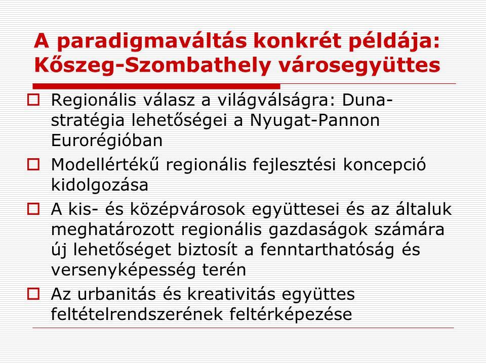 A paradigmaváltás konkrét példája: Kőszeg-Szombathely városegyüttes  Regionális válasz a világválságra: Duna- stratégia lehetőségei a Nyugat-Pannon Eurorégióban  Modellértékű regionális fejlesztési koncepció kidolgozása  A kis- és középvárosok együttesei és az általuk meghatározott regionális gazdaságok számára új lehetőséget biztosít a fenntarthatóság és versenyképesség terén  Az urbanitás és kreativitás együttes feltételrendszerének feltérképezése