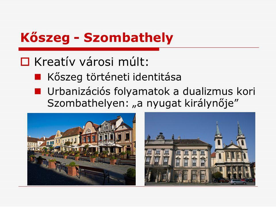 """Kőszeg - Szombathely  Kreatív városi múlt: Kőszeg történeti identitása Urbanizációs folyamatok a dualizmus kori Szombathelyen: """"a nyugat királynője"""