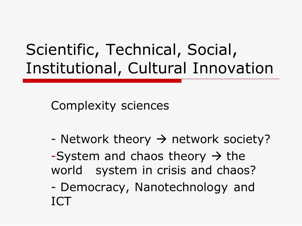 Scientific, Technical, Social, Institutional, Cultural Innovation Complexity sciences - Network theory  network society? -System and chaos theory  t