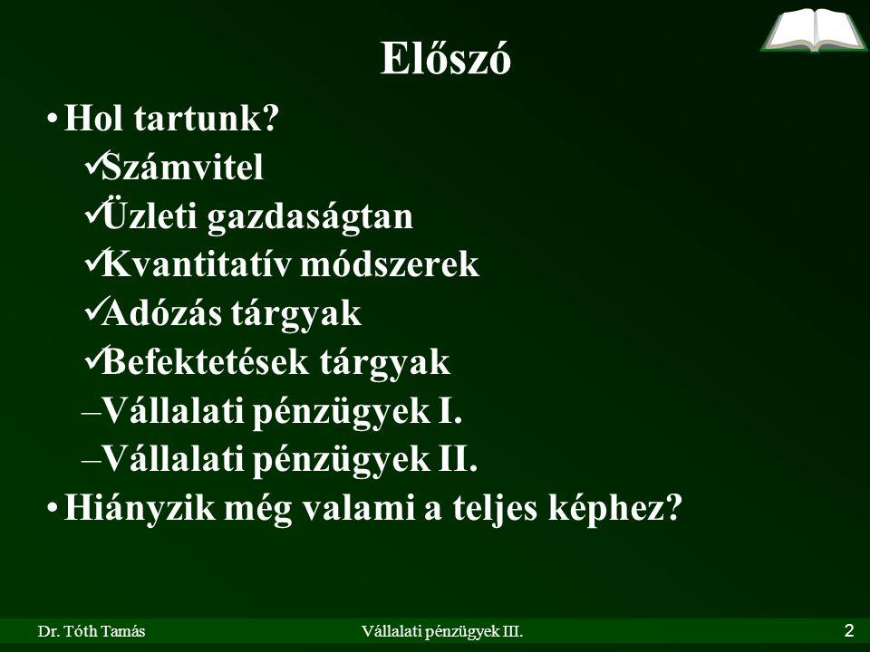 Dr.Tóth TamásVállalati pénzügyek III. 3 Előszó Koncepció –Vállalati pénzügyek I.