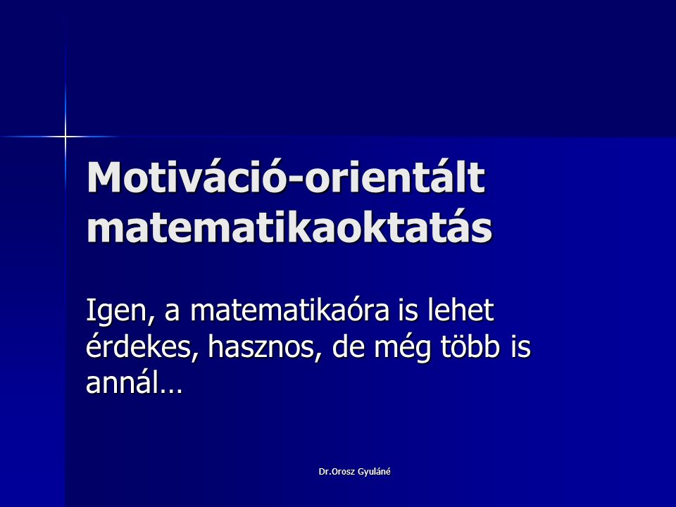 Dr.Orosz Gyuláné Motiváció értelmezései Motiváció-latin eredetű szó:cselekvés ösztönzői, kiváltói Motiváció-latin eredetű szó:cselekvés ösztönzői, kiváltói Motívum: erkölcsi indíték,indítóok Motívum: erkölcsi indíték,indítóok A szakkönyvek értelmezései:didaktikai alapelv,metodikai jellegű fejlesztési feladatok egyike a matematika tantervben,matematikatanítás tudományos alapelve,gyűjtőfogalom,tevékenységre késztető belső feszültség,stb.