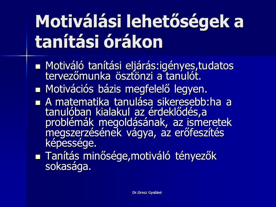 Dr.Orosz Gyuláné Tanulási motivációt fokozó hatások Tanuláshoz kedvező előfeltételek:kedvező kedélyállapot,tanulási célok tisztázása, problémaszituációk újdonságtartalma.