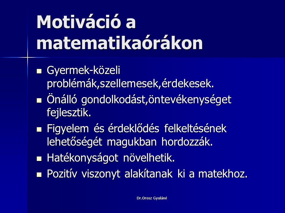 Dr.Orosz Gyuláné Motiválási lehetőségek területei Tananyag tartalma:változatos megközelítés,megoldatlan problémák ösztönző hatása,gyakorlati élet,matematika haszna,alkalmazási lehetőségek,többféle megoldás keresése.