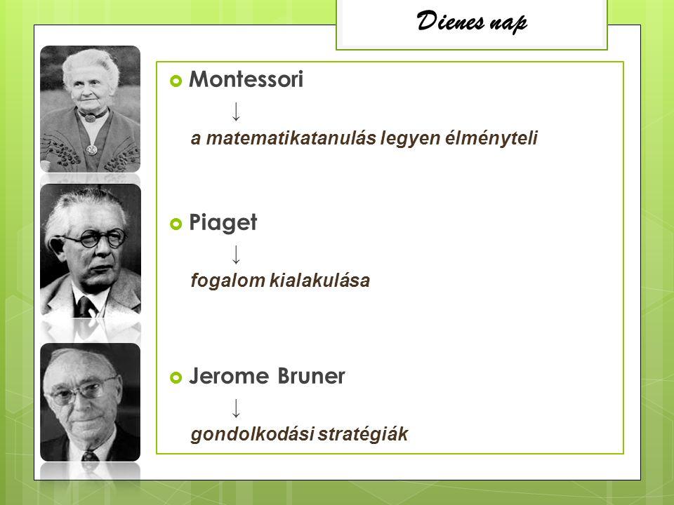  Montessori ↓ a matematikatanulás legyen élményteli  Piaget ↓ fogalom kialakulása  Jerome Bruner ↓ gondolkodási stratégiák Dienes nap