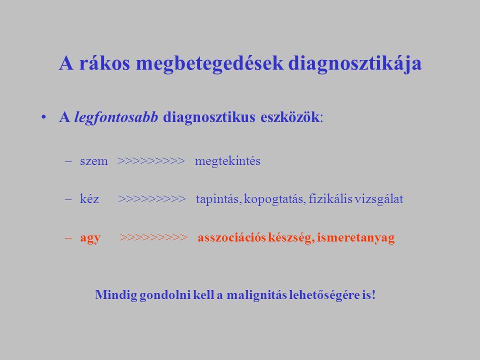 A rákos megbetegedések diagnosztikája A legfontosabb diagnosztikus eszközök: –szem >>>>>>>>> megtekintés –kéz >>>>>>>>> tapintás, kopogtatás, fizikális vizsgálat –agy >>>>>>>>> asszociációs készség, ismeretanyag Mindig gondolni kell a malignitás lehetőségére is!
