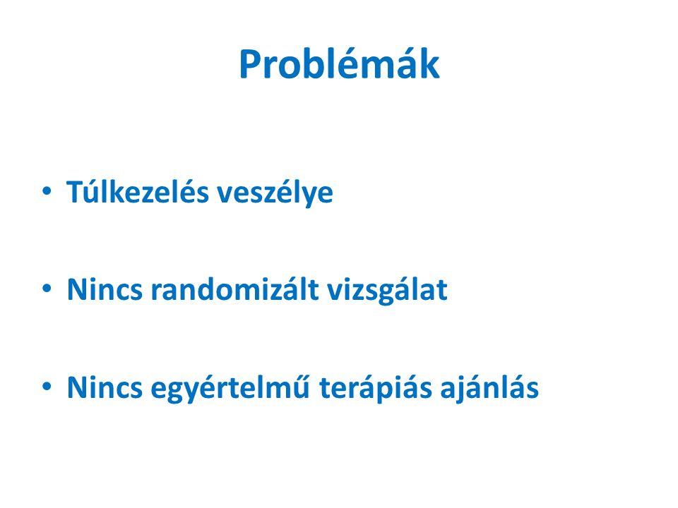 Problémák Túlkezelés veszélye Nincs randomizált vizsgálat Nincs egyértelmű terápiás ajánlás
