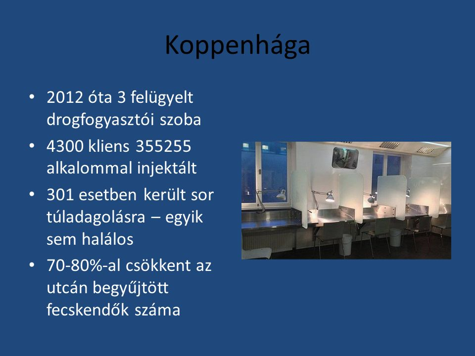 Koppenhága 2012 óta 3 felügyelt drogfogyasztói szoba 4300 kliens 355255 alkalommal injektált 301 esetben került sor túladagolásra – egyik sem halálos 70-80%-al csökkent az utcán begyűjtött fecskendők száma