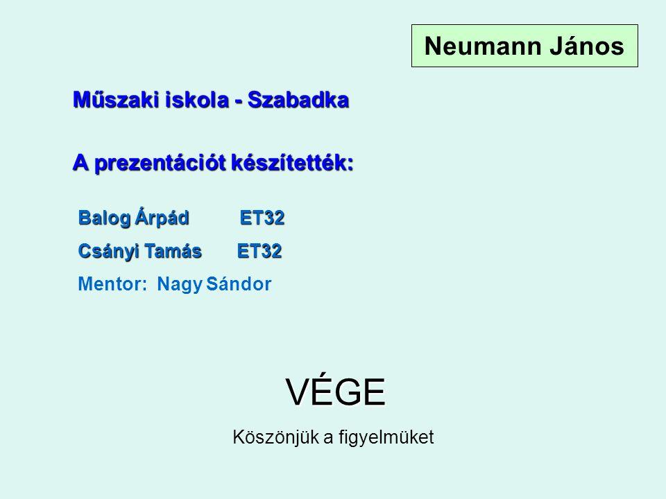 A prezentációt készítették: Balog Árpád ET32 Csányi Tamás ET32 Mentor: Nagy Sándor VÉGE Köszönjük a figyelmüket Műszaki iskola - Szabadka Neumann János
