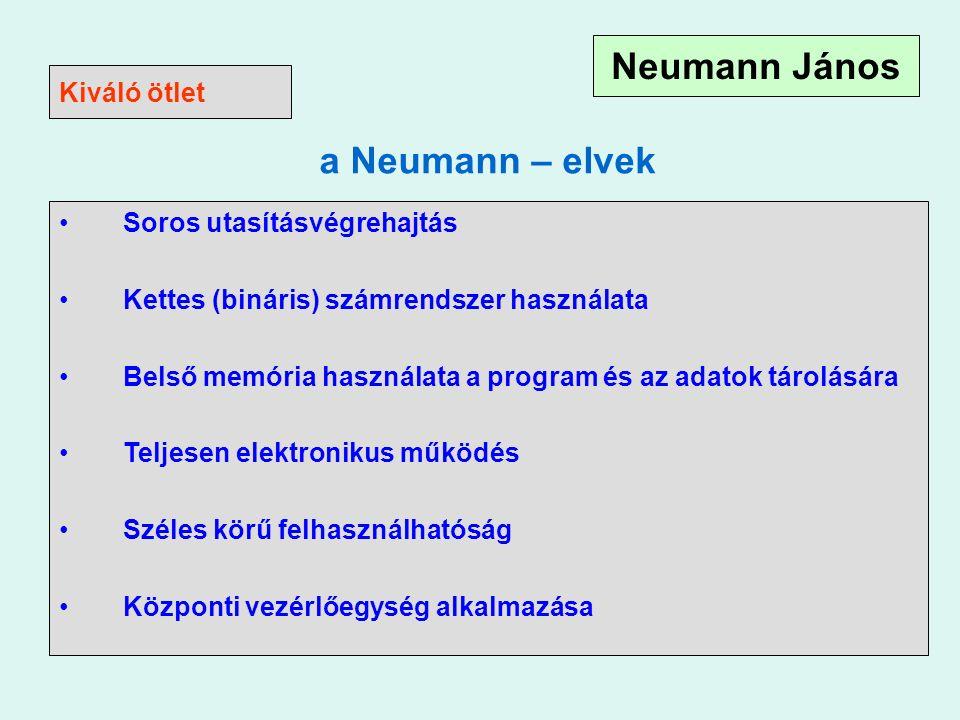 a Neumann – elvek Soros utasításvégrehajtás Kettes (bináris) számrendszer használata Belső memória használata a program és az adatok tárolására Teljesen elektronikus működés Széles körű felhasználhatóság Központi vezérlőegység alkalmazása Kiváló ötlet Neumann János