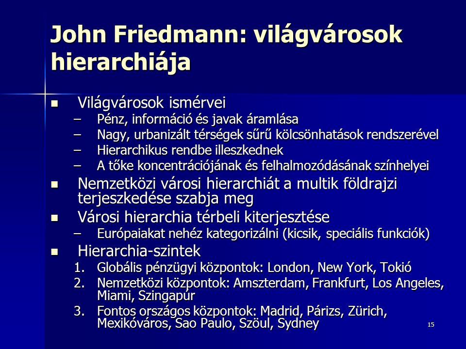 15 John Friedmann: világvárosok hierarchiája Világvárosok ismérvei Világvárosok ismérvei –Pénz, információ és javak áramlása –Nagy, urbanizált térségek sűrű kölcsönhatások rendszerével –Hierarchikus rendbe illeszkednek –A tőke koncentrációjának és felhalmozódásának színhelyei Nemzetközi városi hierarchiát a multik földrajzi terjeszkedése szabja meg Nemzetközi városi hierarchiát a multik földrajzi terjeszkedése szabja meg Városi hierarchia térbeli kiterjesztése Városi hierarchia térbeli kiterjesztése –Európaiakat nehéz kategorizálni (kicsik, speciális funkciók) Hierarchia-szintek Hierarchia-szintek 1.Globális pénzügyi központok: London, New York, Tokió 2.Nemzetközi központok: Amszterdam, Frankfurt, Los Angeles, Miami, Szingapúr 3.Fontos országos központok: Madrid, Párizs, Zürich, Mexikóváros, Sao Paulo, Szöul, Sydney