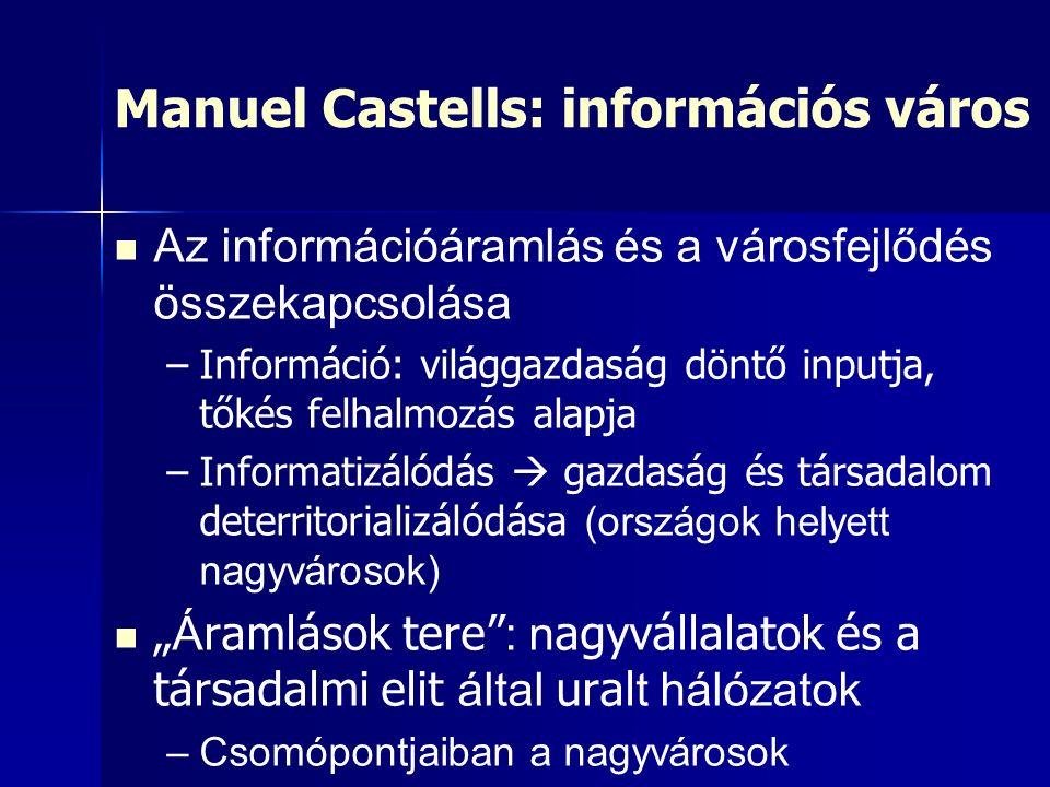 """Manuel Castells: információs város Az információáramlás és a városfejlődés összekapcsolása – –Információ: világgazdaság döntő inputja, tőkés felhalmozás alapja – –Informatizálódás  gazdaság és társadalom deterritorializálódása (országok helyett nagyvárosok) """" Á ramlások tere : n agyvállalatok és a társadalmi elit által ural t hálózatok – –Csomópontjaiban a nagyvárosok"""