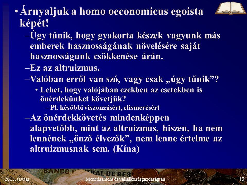 2013. tavasz 10 Menedzsment és vállalkozásgazdaságtan Árnyaljuk a homo oeconomicus egoista képét.