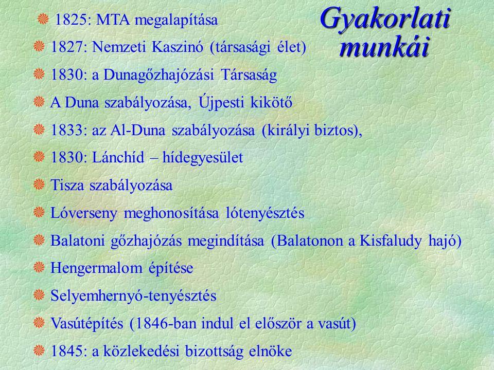  1825: MTA megalapítása  1827: Nemzeti Kaszinó (társasági élet)  1830: a Dunagőzhajózási Társaság  A Duna szabályozása, Újpesti kikötő  1833: az Al-Duna szabályozása (királyi biztos),  1830: Lánchíd – hídegyesület  Tisza szabályozása  Lóverseny meghonosítása lótenyésztés  Balatoni gőzhajózás megindítása (Balatonon a Kisfaludy hajó)  Hengermalom építése  Selyemhernyó-tenyésztés  Vasútépítés (1846-ban indul el először a vasút)  1845: a közlekedési bizottság elnöke Gyakorlati munkái