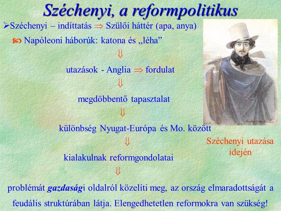 """Széchenyi, a reformpolitikus  Széchenyi – indíttatás  Szülői háttér (apa, anya)  Napóleoni háborúk: katona és """"léha  utazások - Anglia  fordulat  megdöbbentő tapasztalat  különbség Nyugat-Európa és Mo."""