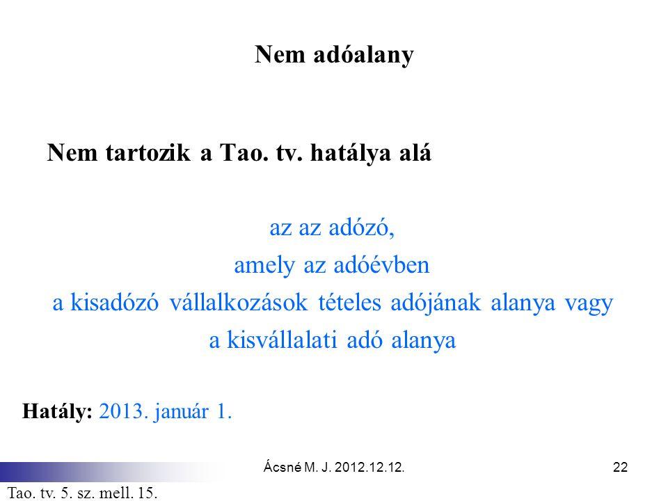 Ácsné M. J. 2012.12.12.22 Nem adóalany Nem tartozik a Tao. tv. hatálya alá az az adózó, amely az adóévben a kisadózó vállalkozások tételes adójának al