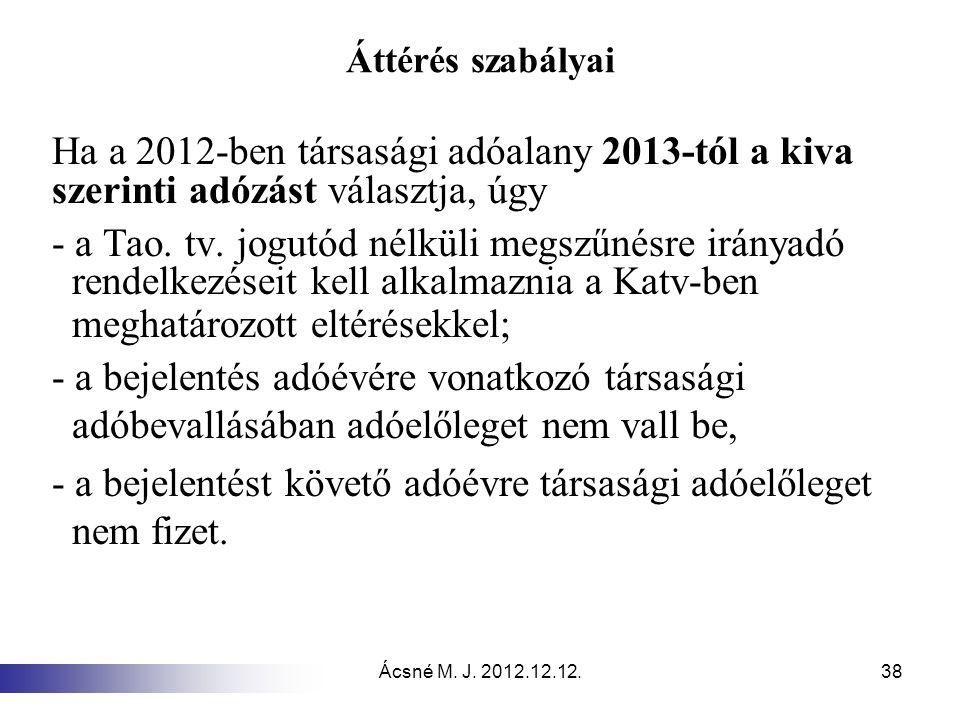 Ácsné M. J. 2012.12.12.38 Áttérés szabályai Ha a 2012-ben társasági adóalany 2013-tól a kiva szerinti adózást választja, úgy - a Tao. tv. jogutód nélk