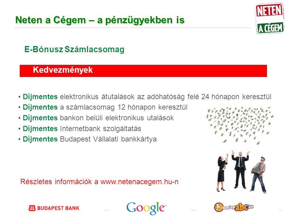 Google Confidential and Proprietary Neten a Cégem – a pénzügyekben is Díjmentes elektronikus átutalások az adóhatóság felé 24 hónapon keresztül Díjmentes a számlacsomag 12 hónapon keresztül Díjmentes bankon belüli elektronikus utalások Díjmentes Internetbank szolgáltatás Díjmentes Budapest Vállalati bankkártya Kedvezmények E-Bónusz Számlacsomag Részletes információk a www.netenacegem.hu-n