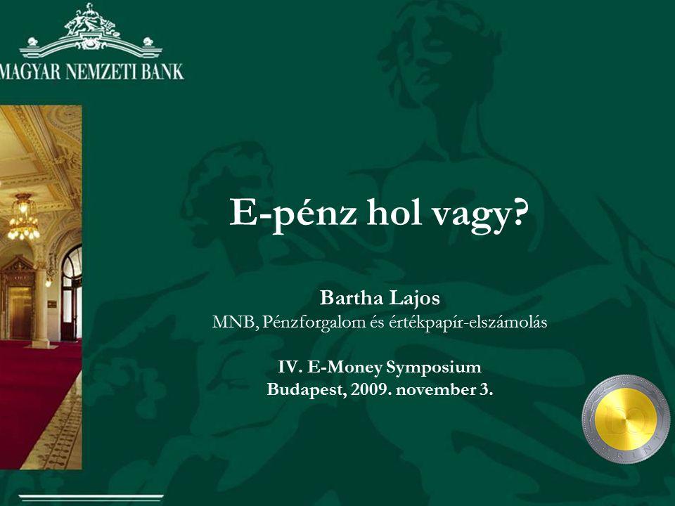 E-pénz hol vagy? Bartha Lajos MNB, Pénzforgalom és értékpapír-elszámolás IV. E-Money Symposium Budapest, 2009. november 3.