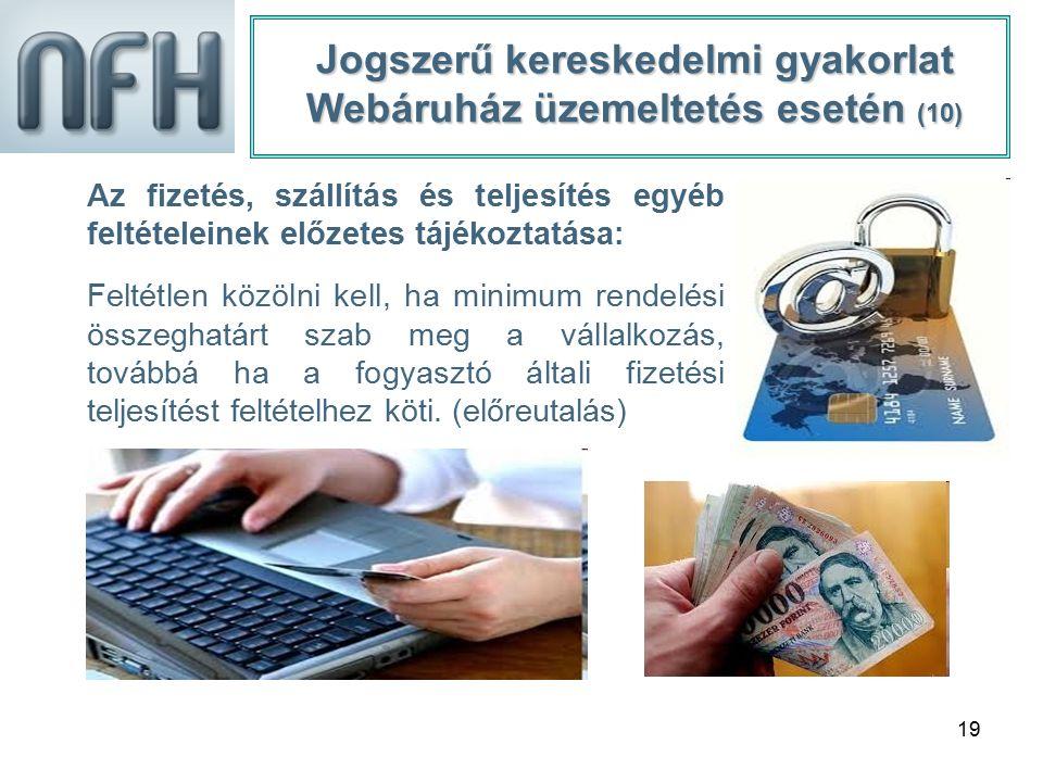 19 Jogszerű kereskedelmi gyakorlat Webáruház üzemeltetés esetén (10) Az fizetés, szállítás és teljesítés egyéb feltételeinek előzetes tájékoztatása: F