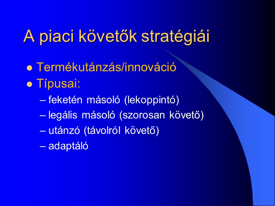 A piaci követők stratégiái Termékutánzás/innováció Típusai: –feketén másoló (lekoppintó) –legális másoló (szorosan követő) –utánzó (távolról követő) –adaptáló