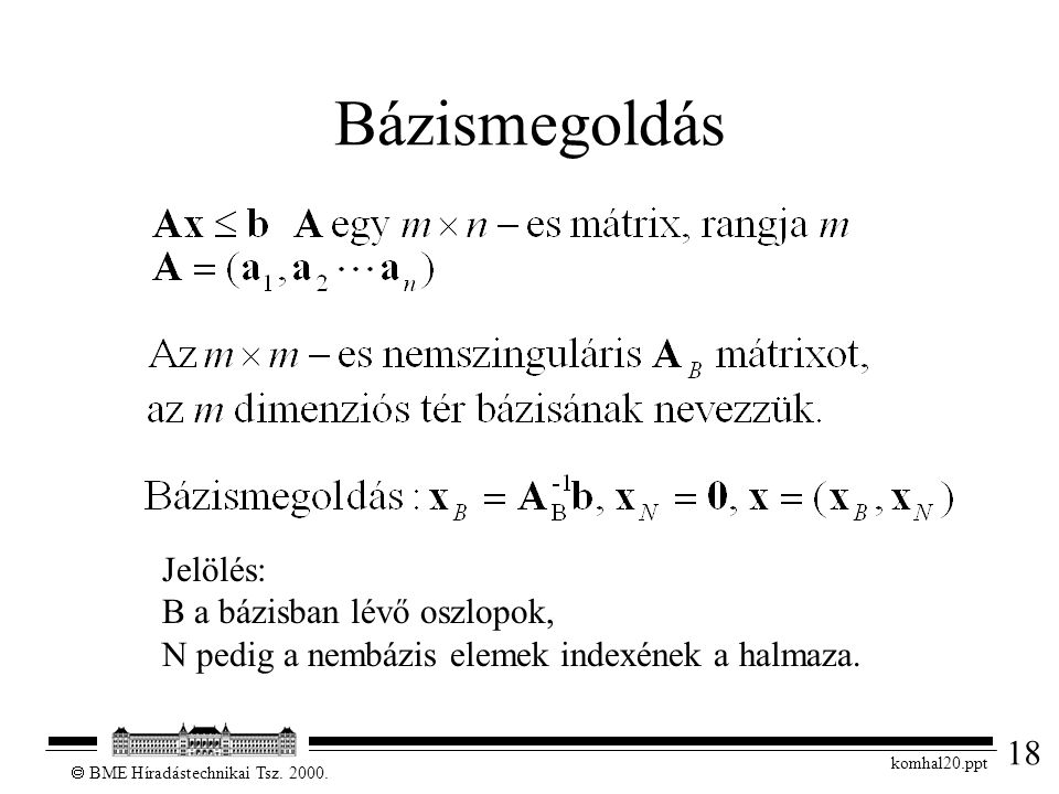 18  BME Híradástechnikai Tsz. 2000. komhal20.ppt Bázismegoldás Jelölés: B a bázisban lévő oszlopok, N pedig a nembázis elemek indexének a halmaza.