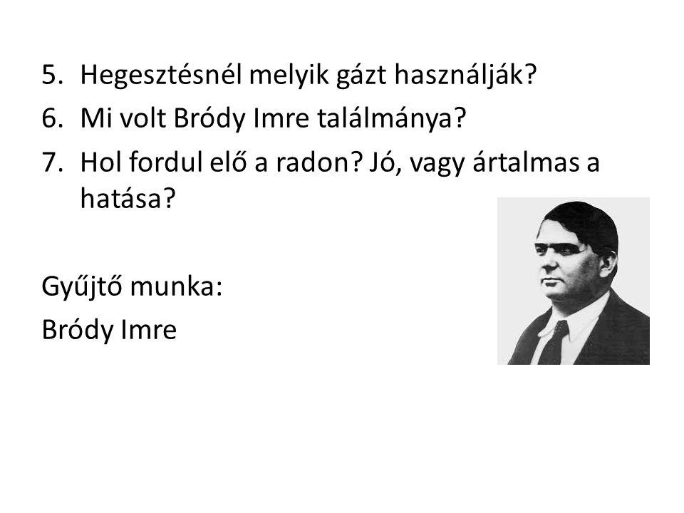 5.Hegesztésnél melyik gázt használják. 6.Mi volt Bródy Imre találmánya.