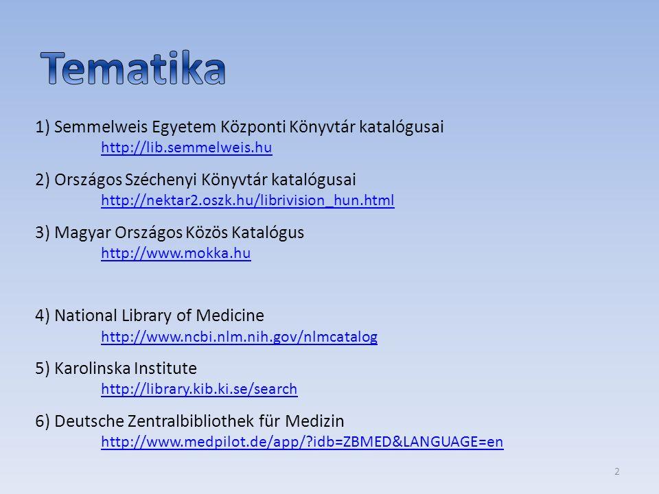 1) Semmelweis Egyetem Központi Könyvtár katalógusai http://lib.semmelweis.hu http://lib.semmelweis.hu 2) Országos Széchenyi Könyvtár katalógusai http://nektar2.oszk.hu/librivision_hun.html http://nektar2.oszk.hu/librivision_hun.html 3) Magyar Országos Közös Katalógus http://www.mokka.hu http://www.mokka.hu 4) National Library of Medicine http://www.ncbi.nlm.nih.gov/nlmcatalog http://www.ncbi.nlm.nih.gov/nlmcatalog 5) Karolinska Institute http://library.kib.ki.se/search http://library.kib.ki.se/search 6) Deutsche Zentralbibliothek für Medizin http://www.medpilot.de/app/ idb=ZBMED&LANGUAGE=en http://www.medpilot.de/app/ idb=ZBMED&LANGUAGE=en 2