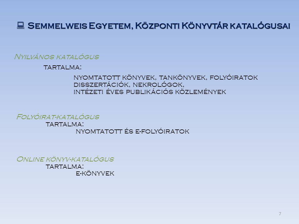  Semmelweis Egyetem, Központi Könyvtár katalógusai Online könyv-katalógus tartalma: e-könyvek Nyilvános katalógus tartalma: nyomtatott könyvek, tankönyvek, folyóiratok disszertációk, nekrológok, intézeti éves publikációs közlemények Folyóirat-katalógus tartalma: nyomtatott és e-folyóiratok 7