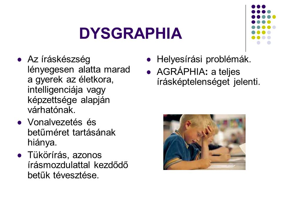 DYSGRAPHIA Az íráskészség lényegesen alatta marad a gyerek az életkora, intelligenciája vagy képzettsége alapján várhatónak.